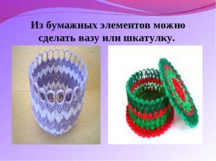 Из бумажных элементов можно сделать вазу или шкатулку.