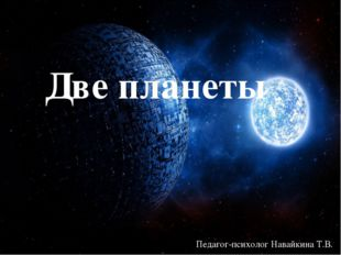 Две планеты Педагог-психолог Навайкина Т.В. {