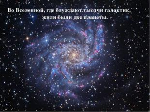 Во Вселенной, где блуждают тысячи галактик, жили были две планеты.