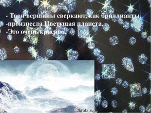 - Твои вершины сверкают, как бриллианты, -произнесла Цветущая планета. -Это о
