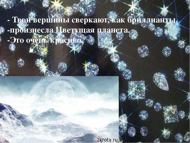 - Твои вершины сверкают, как бриллианты, -произнесла Цветущая планета. -Это о...