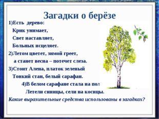 Загадки о берёзе 1)Есть дерево:  Крик унимает,  Свет наставляет,  Больн