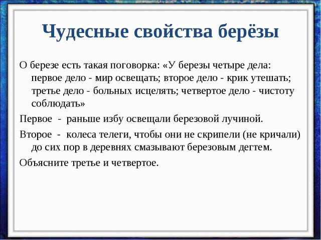 Чудесные свойства берёзы О березе есть такая поговорка: «У березы четыре дела...