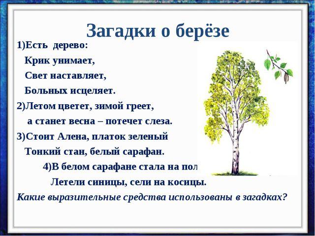 Загадки о берёзе 1)Есть дерево:  Крик унимает,  Свет наставляет,  Больн...