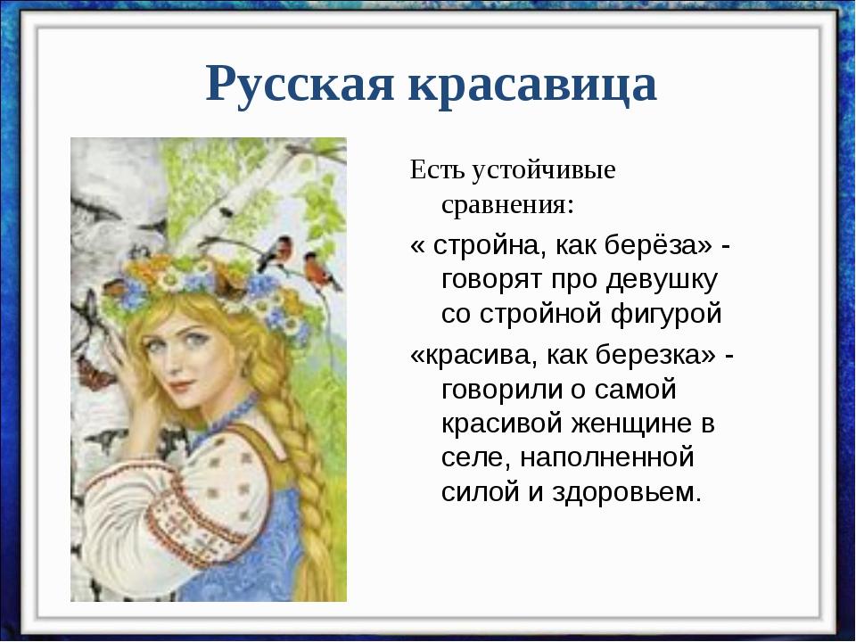 Русская красавица Есть устойчивые сравнения: « стройна, как берёза» - говорят...