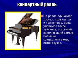 На рояле одинаково хорошо получается и нежнейшее, едва уловимое тихое звучани