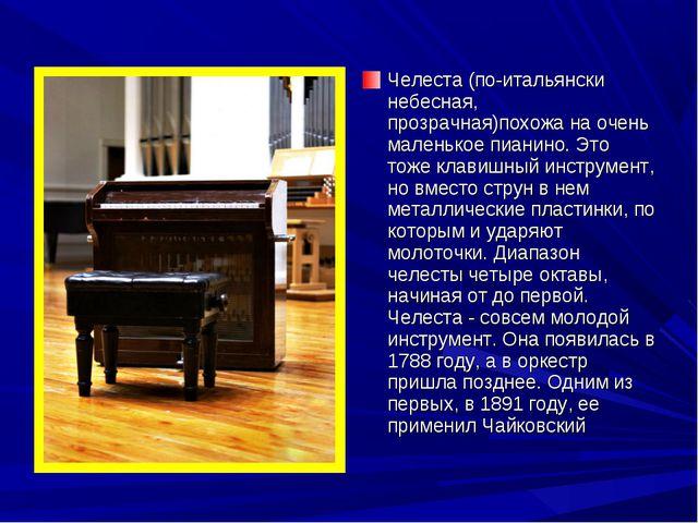Челеста (по-итальянски небесная, прозрачная)похожа на очень маленькое пианино...