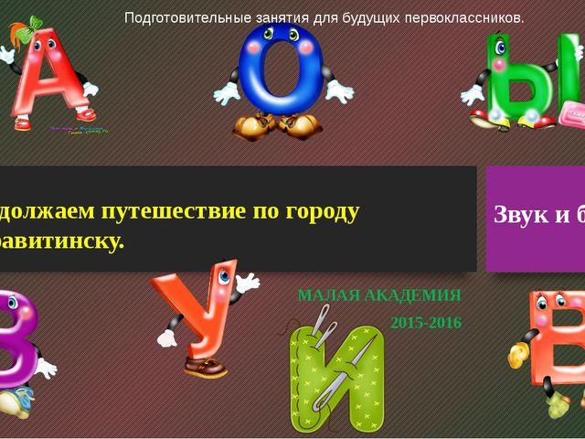 Продолжаем путешествие по городу Алфавитинску. МАЛАЯ АКАДЕМИЯ 2015-2016 Звук...