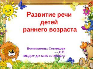 Воспитатель: Сотникова Е.С. МБДОУ д/с №35 « Лейсан » Развитие речи детей ранн