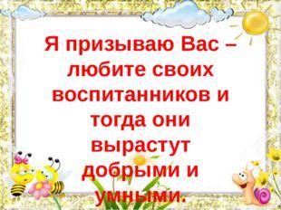 Я призываю Вас – любите своих воспитанников и тогда они вырастут добрыми и ум