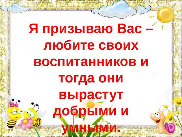 Я призываю Вас – любите своих воспитанников и тогда они вырастут добрыми и ум...