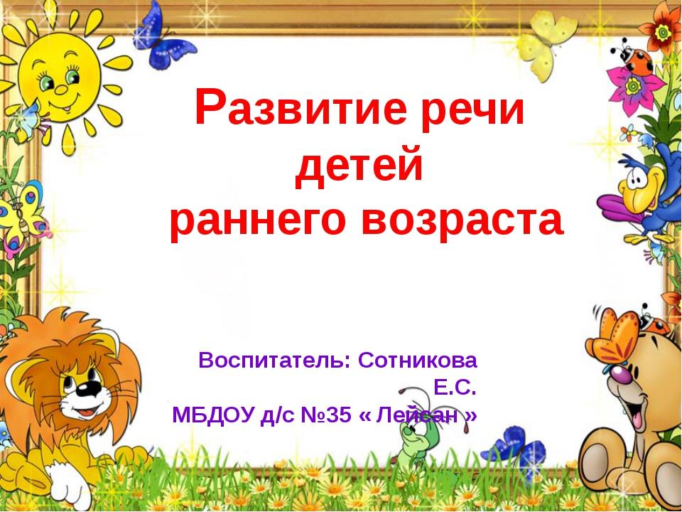 Воспитатель: Сотникова Е.С. МБДОУ д/с №35 « Лейсан » Развитие речи детей ранн...