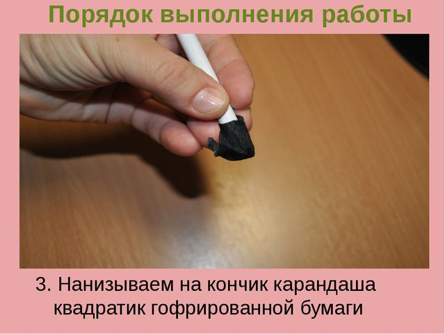 Порядок выполнения работы 3. Нанизываем на кончик карандаша квадратик гофриро...