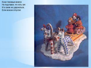 Кони глиняные мчатся На подставке, что есть сил И в санях не удержаться, Если
