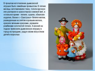 В прошлом изготовление дымковской игрушки было семейным промыслом. В летние м