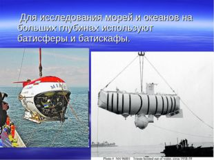 Для исследования морей и океанов на больших глубинах используют батисферы и