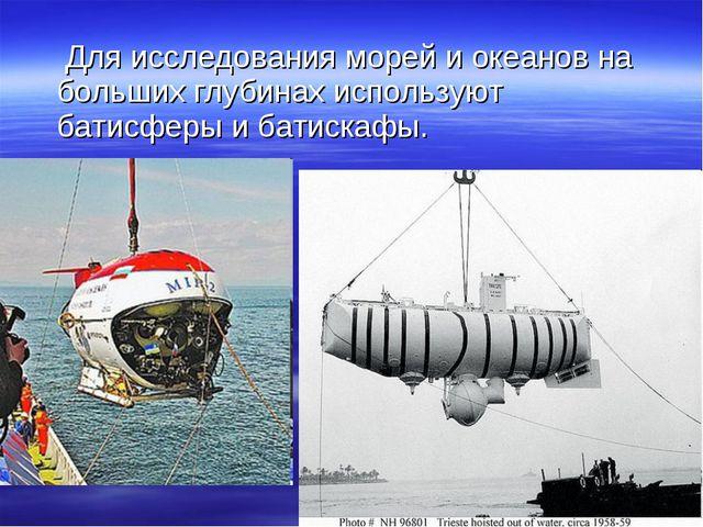 Для исследования морей и океанов на больших глубинах используют батисферы и...