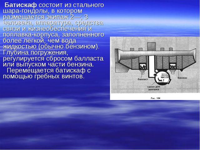 Батискаф состоит из стального шара-гондолы, в котором размещается экипаж 2—;...