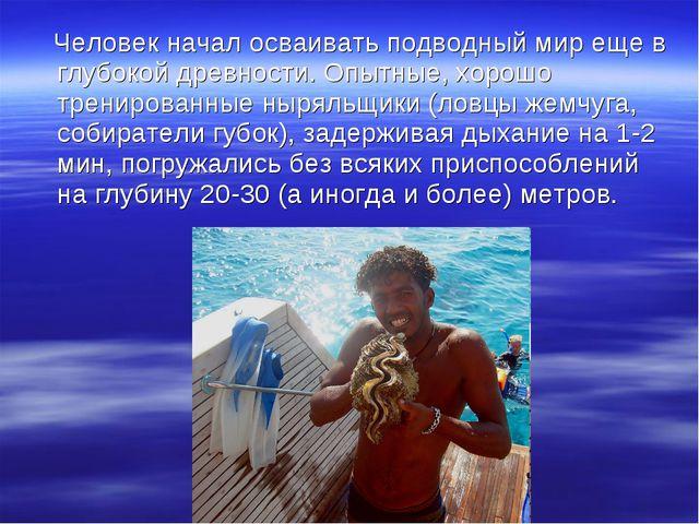 Человек начал осваивать подводный мир еще в глубокой древности. Опытные, хор...