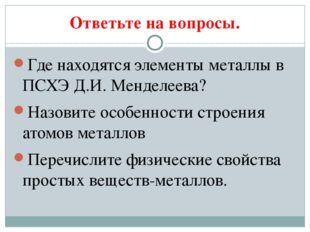 Ответьте на вопросы. Где находятся элементы металлы в ПСХЭ Д.И. Менделеева? Н