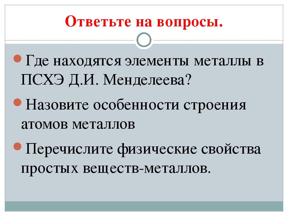 Ответьте на вопросы. Где находятся элементы металлы в ПСХЭ Д.И. Менделеева? Н...