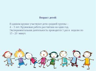 Возраст детей: В данном кружке участвуют дети средней группы – 4 – 5 лет. Кр