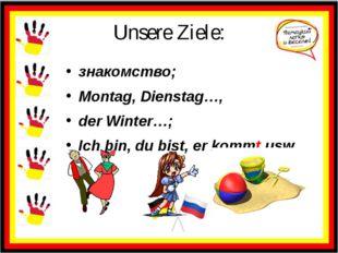 Unsere Ziele: знакомство; Montag, Dienstag…, der Winter…; Ich bin, du bist, e