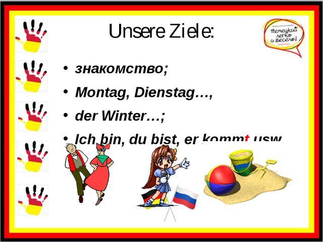 Unsere Ziele: знакомство; Montag, Dienstag…, der Winter…; Ich bin, du bist, e...