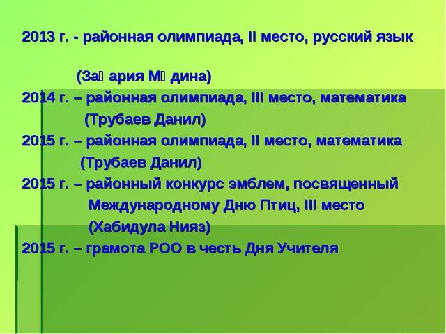 2013 г. - районная олимпиада, II место, русский язык (Зақария Мәдина) 2014 г....