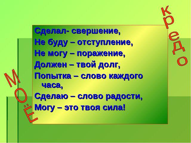 Сделал- свершение, Не буду – отступление, Не могу – поражение, Должен – твой...
