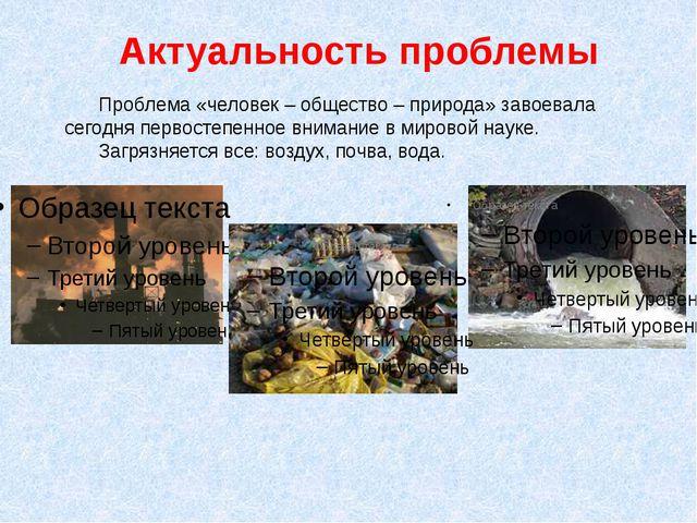 Актуальность проблемы Проблема «человек – общество – природа» завоевала сегод...
