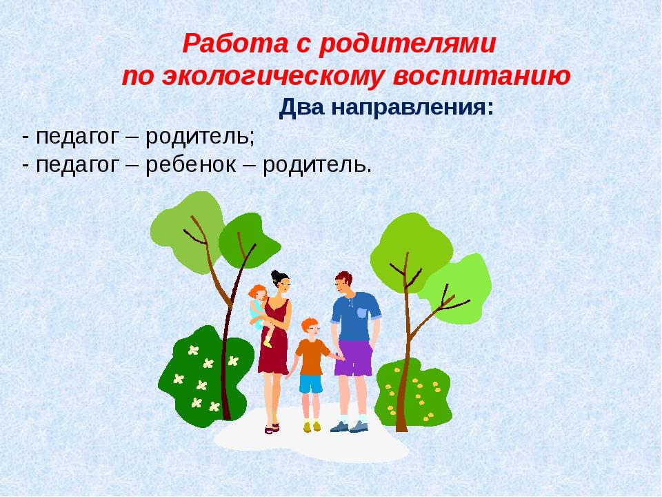 Работа с родителями по экологическому воспитанию Два направления: - педагог...