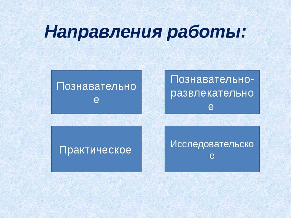 Направления работы: Исследовательское Познавательно-развлекательное Познавате...