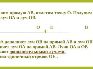 Построим прямую АВ, отметим точку О. Получим два луча: луч ОА и луч ОВ. А О