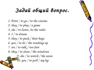 Задай общий вопрос. 1. Peter / to go / to the cinema 2. they / to play / a ga
