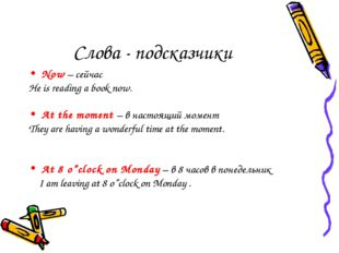 Слова - подсказчики Now – сейчас He is reading a book now. At the moment – в