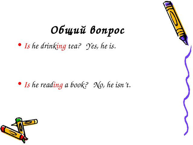 Общий вопрос Is he drinking tea? Yes, he is. Is he reading a book? No, he isn...