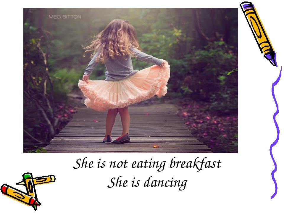 She is not eating breakfast She is dancing