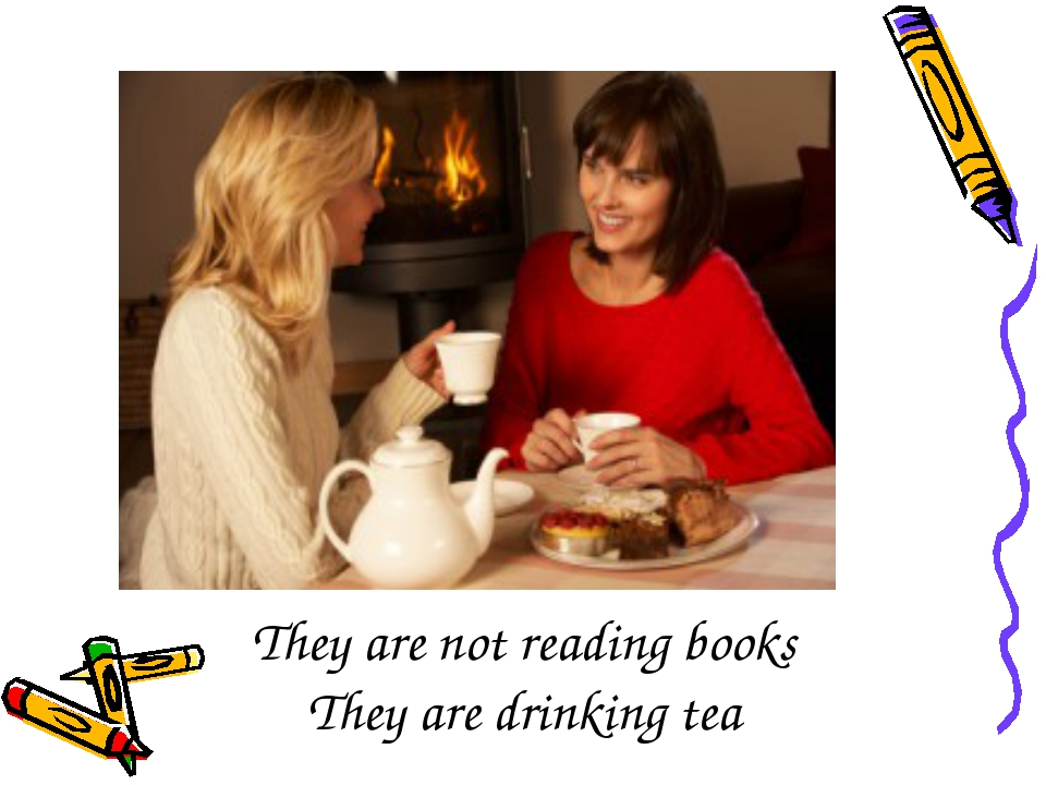 They are not reading books They are drinking tea