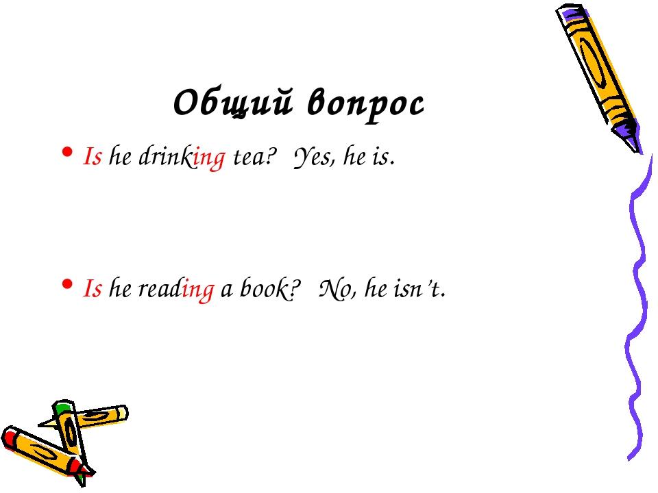 Общий вопрос Is he drinking tea? Yes, he is. Is he reading a book? No, he isn...