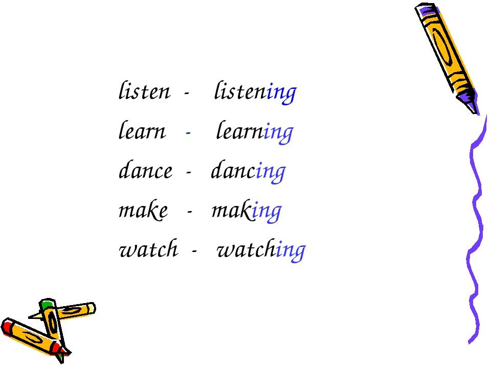 listen - listening learn - learning dance - dancing make - making watch - wa...