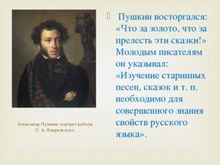 Пушкин восторгался: «Что за золото, что за прелесть эти сказки!» Молодым пис