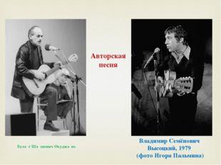 Владимир Семёнович Высоцкий, 1979 (фото Игоря Пальмина) Була́т Ша́лвович Окуд
