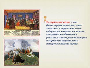 Исторические песни – это фольклорные эпические, лиро-эпические и лирические п