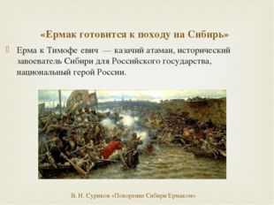 «Ермак готовится к походу на Сибирь» Ерма́к Тимофе́евич — казачий атаман, ист