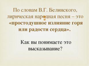 По словам В.Г. Белинского, лирическая народная песня – это «простодушное изл