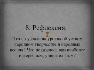 8. Рефлексия. Что вы узнали на уроках об устном народном творчестве и народны