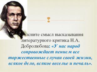 Объясните смысл высказывания литературного критика Н.А. Добролюбова: «У нас н