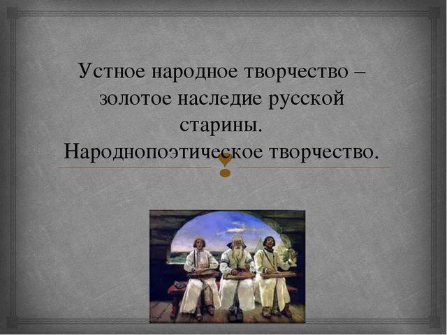 Устное народное творчество – золотое наследие русской старины. Народнопоэтиче...