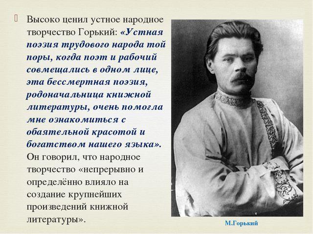 Высоко ценил устное народное творчество Горький: «Устная поэзия трудового нар...